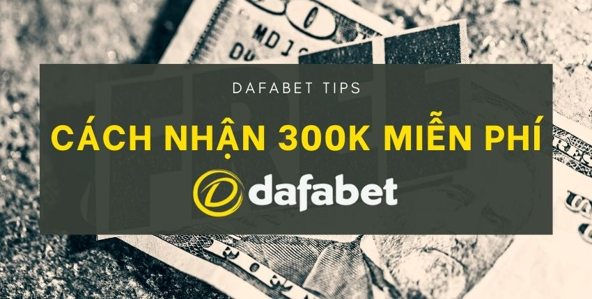 nhan-300k-mien-phi-dafabet-tips